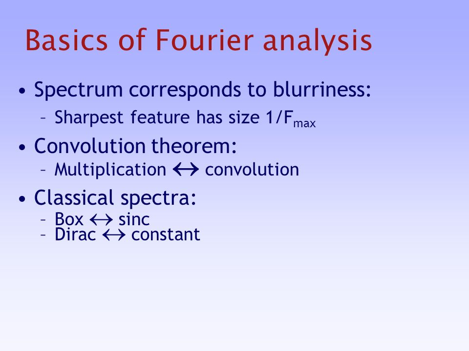 Basics of Fourier analysis Spectrum corresponds to blurriness: –Sharpest feature has size 1/F max Convolution theorem: –Multiplication convolution Classical spectra: –Box sinc –Dirac constant