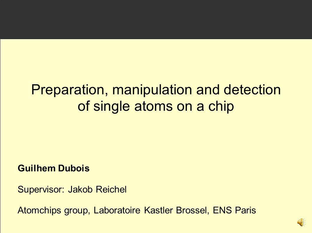 Guilhem Dubois Supervisor: Jakob Reichel Atomchips group, Laboratoire Kastler Brossel, ENS Paris Preparation, manipulation and detection of single ato