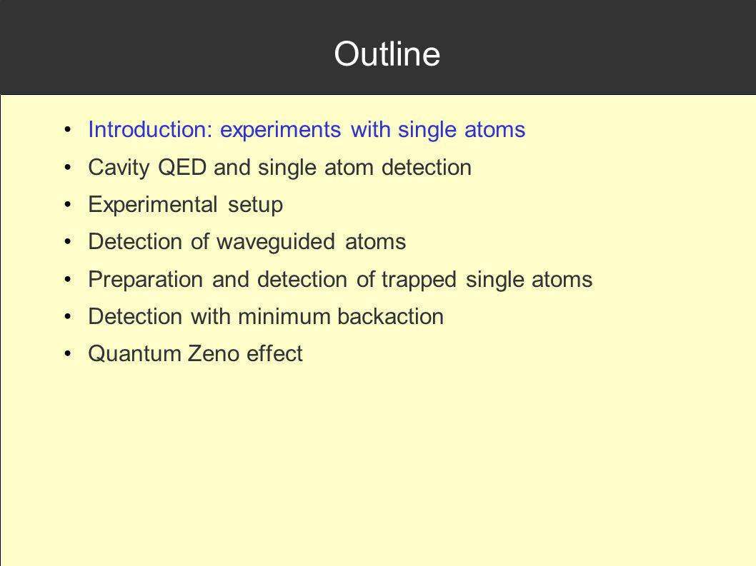 Outline Introduction: experiments with single atoms Cavity QED and single atom detection Experimental setup Detection of waveguided atoms Preparation and detection of trapped single atoms Detection with minimum backaction Quantum Zeno effect