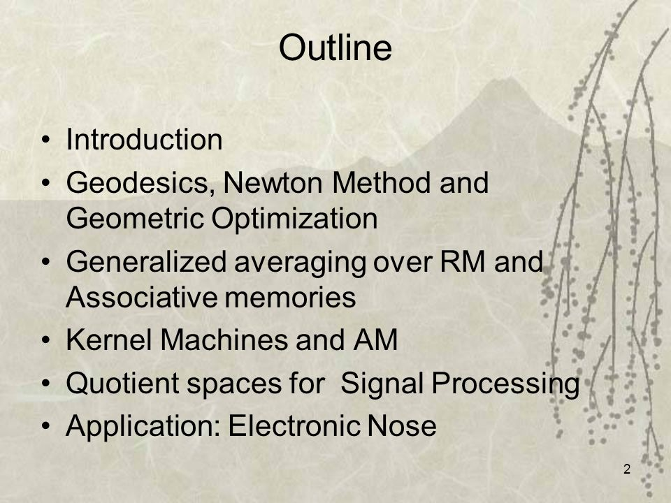 3 Outline Introduction Geodesics, Newton Method and Geometric Optimization Generalized averaging over RM and Associative memories Kernel Machines and AM Quotient spaces for Signal Processing Application: Electronic Nose