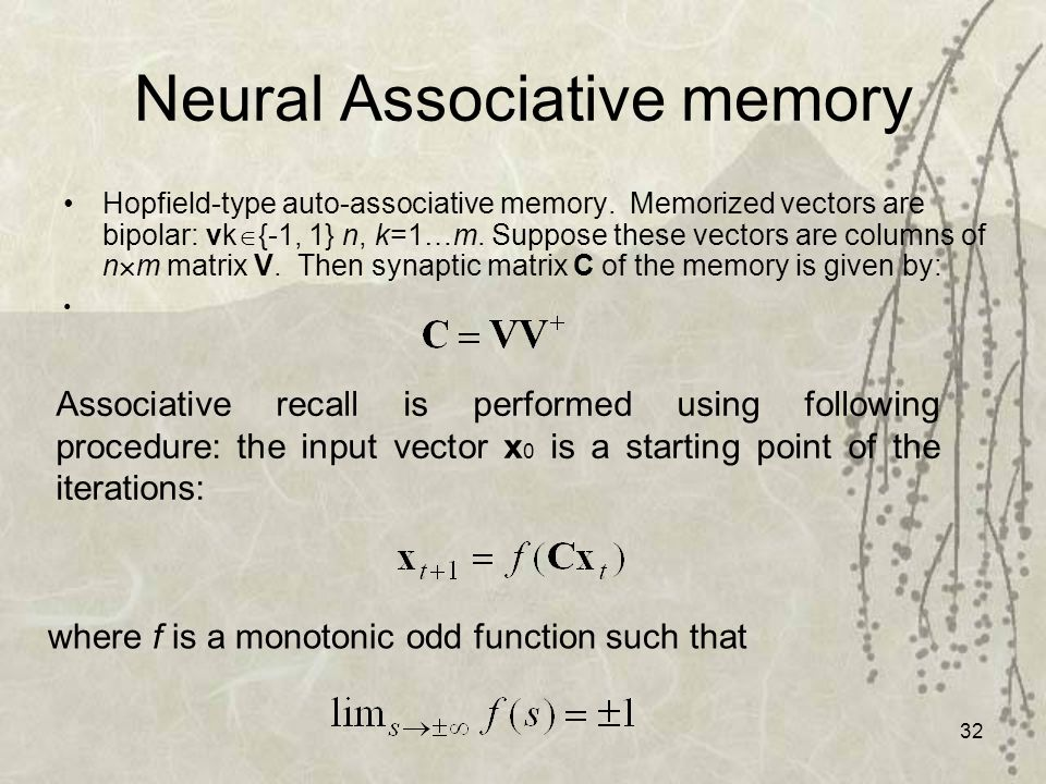 32 Neural Associative memory Hopfield-type auto-associative memory. Memorized vectors are bipolar: vk {-1, 1} n, k=1…m. Suppose these vectors are colu