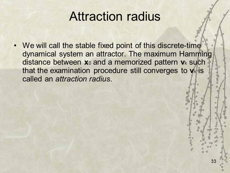 33 Attraction radius We will call the stable fixed point of this discrete-time dynamical system an attractor. The maximum Hamming distance between x 0
