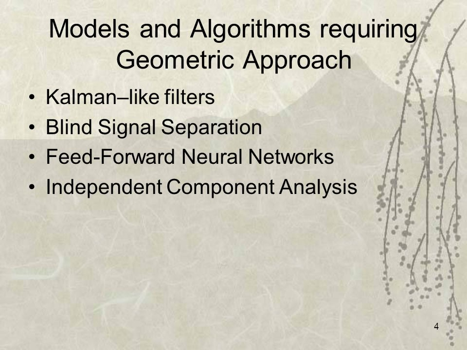 4 Models and Algorithms requiring Geometric Approach Kalman–like filters Blind Signal Separation Feed-Forward Neural Networks Independent Component An