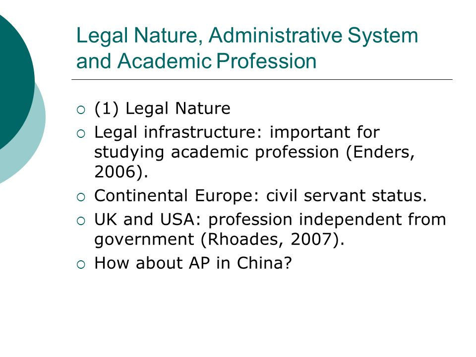 Legal Nature, Administrative System and Academic Profession (1) Legal Nature Legal infrastructure: important for studying academic profession (Enders,