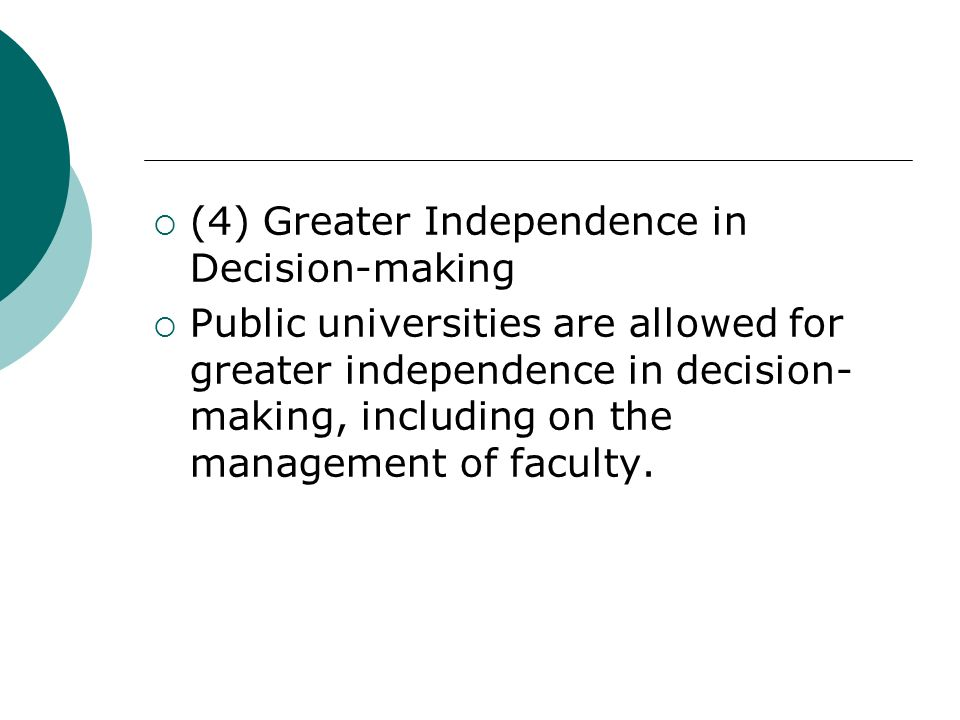 (4) Greater Independence in Decision-making Public universities are allowed for greater independence in decision- making, including on the management