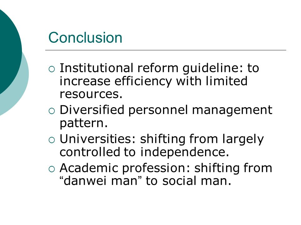 Conclusion Institutional reform guideline: to increase efficiency with limited resources. Diversified personnel management pattern. Universities: shif