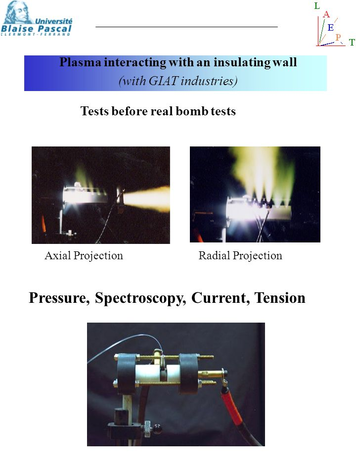 Tests before real bomb tests Axial ProjectionRadial Projection Pressure, Spectroscopy, Current, Tension Plasma interacting with an insulating wall (wi