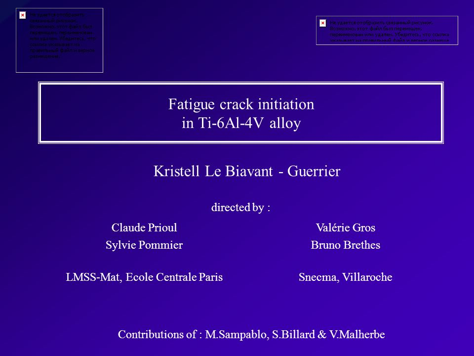 Fatigue crack initiation in Ti-6Al-4V alloy Kristell Le Biavant - Guerrier directed by : Claude Prioul Sylvie Pommier LMSS-Mat, Ecole Centrale Paris V