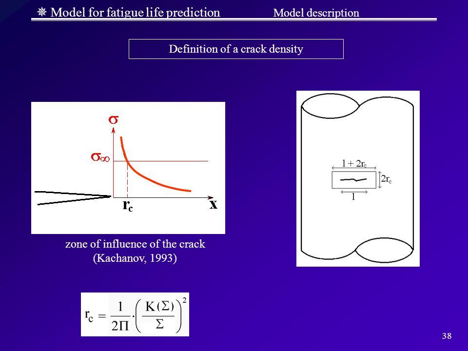 38 Model for fatigue life prediction Model description zone of influence of the crack (Kachanov, 1993) Definition of a crack density