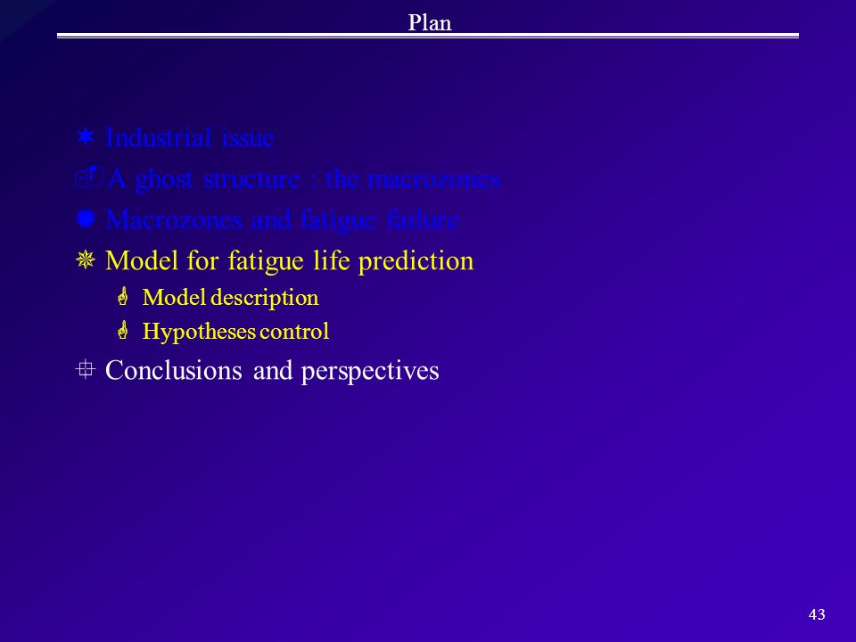 43 Plan ¬Industrial issue A ghost structure : the macrozones ®Macrozones and fatigue failure ¯Model for fatigue life prediction GModel description GH