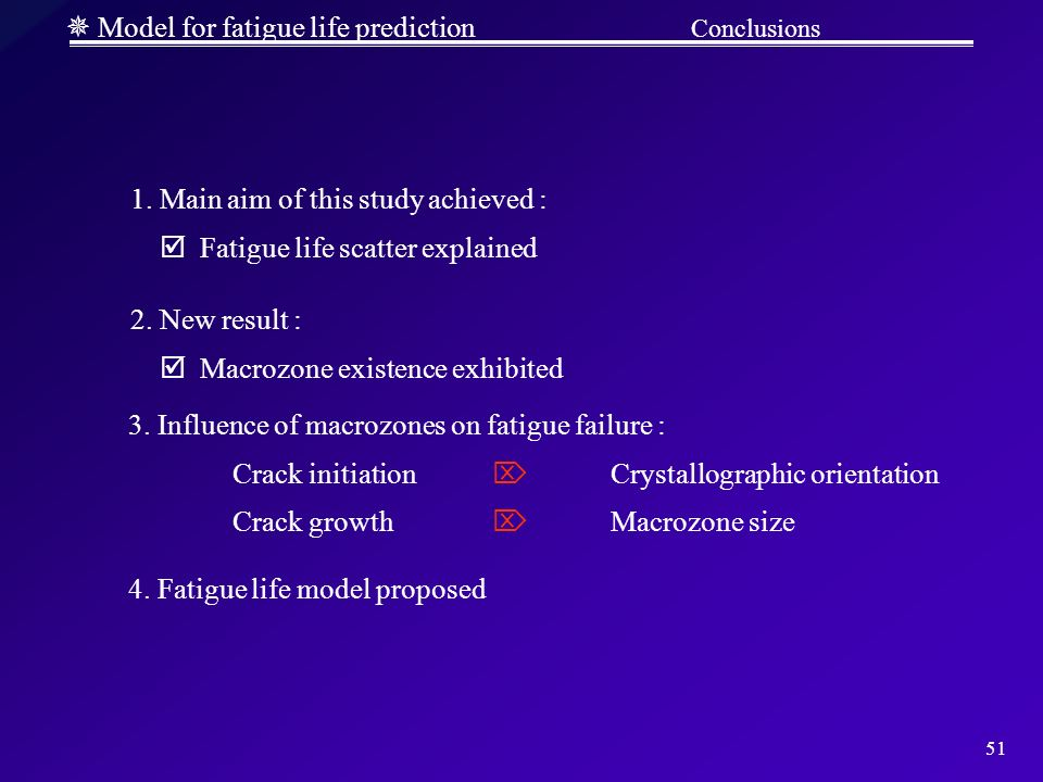 51 Model for fatigue life prediction Conclusions 1. Main aim of this study achieved : Fatigue life scatter explained 2. New result : Macrozone existen