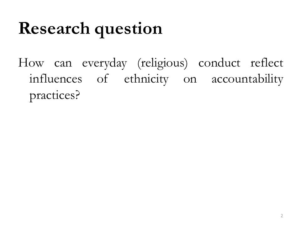 Research question How can everyday (religious) conduct reflect influences of ethnicity on accountability practices.