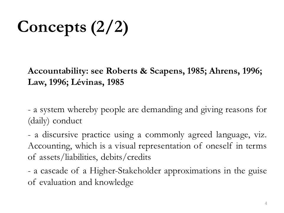 Concepts (2/2) Accountability: see Roberts & Scapens, 1985; Ahrens, 1996; Law, 1996; Lévinas, 1985 - a system whereby people are demanding and giving reasons for (daily) conduct - a discursive practice using a commonly agreed language, viz.