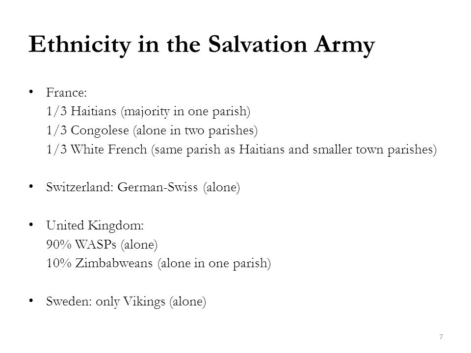 Ethnicity in the Salvation Army France: 1/3 Haitians (majority in one parish) 1/3 Congolese (alone in two parishes) 1/3 White French (same parish as Haitians and smaller town parishes) Switzerland: German-Swiss (alone) United Kingdom: 90% WASPs (alone) 10% Zimbabweans (alone in one parish) Sweden: only Vikings (alone) 7