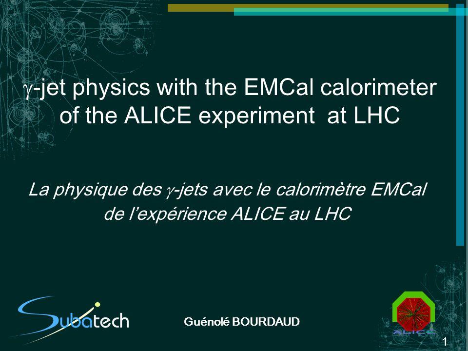 1 Guénolé BOURDAUD -jet physics with the EMCal calorimeter of the ALICE experiment at LHC La physique des -jets avec le calorimètre EMCal de lexpérien