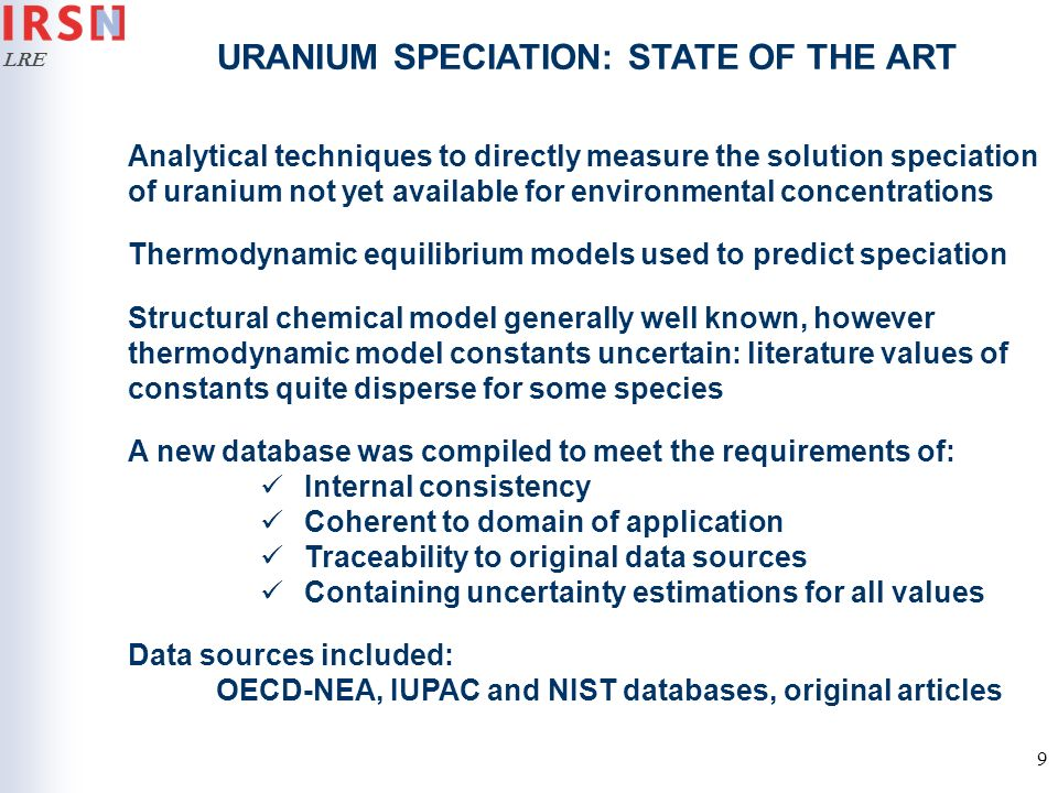 LRE 10 URANIUM SPECIATION: STATE OF THE ART Uranium(VI) has an extensive solution chemistry forming strong complexes with many ligands, both inorganic (OH -, CO 3 2-, PO 4 3- …) and organic (EDTA, Citrate, NOM…) Very significant changes to the distribution of U(VI) species occur on varying environmentally important solution composition parameters (e.g.