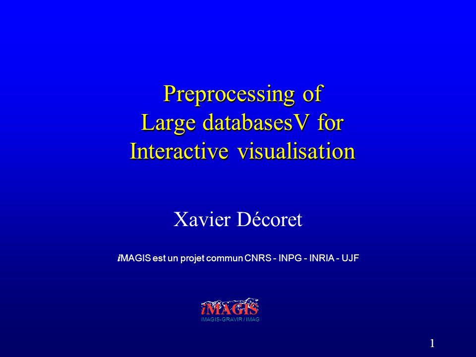 1 Preprocessing of Large databasesV for Interactive visualisation Xavier Décoret iMAGIS-GRAVIR / IMAG i MAGIS est un projet commun CNRS - INPG - INRIA