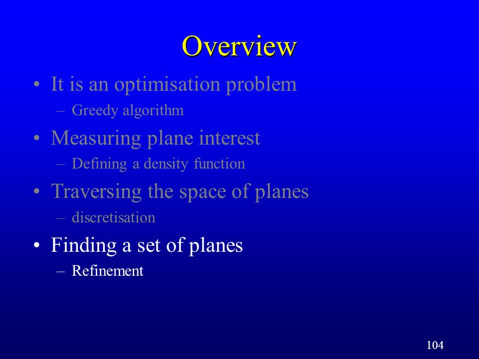 104 Overview It is an optimisation problem –Greedy algorithm Measuring plane interest –Defining a density function Traversing the space of planes –discretisation Finding a set of planes –Refinement