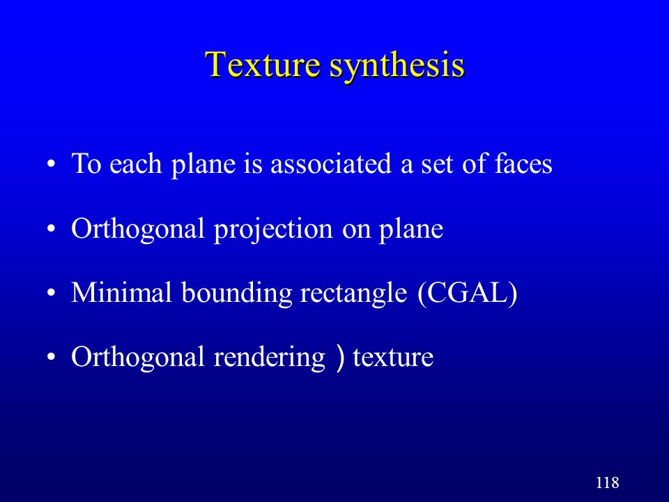 118 Texture synthesis To each plane is associated a set of faces Orthogonal projection on plane Minimal bounding rectangle (CGAL) Orthogonal rendering