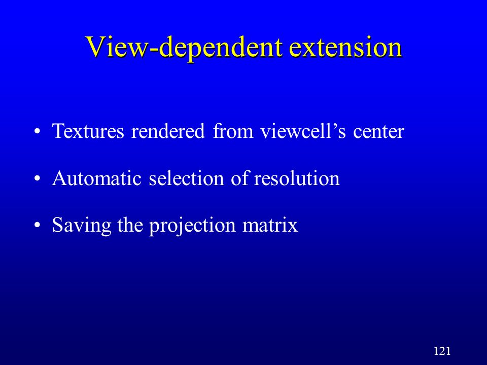 121 View-dependent extension Textures rendered from viewcells center Automatic selection of resolution Saving the projection matrix
