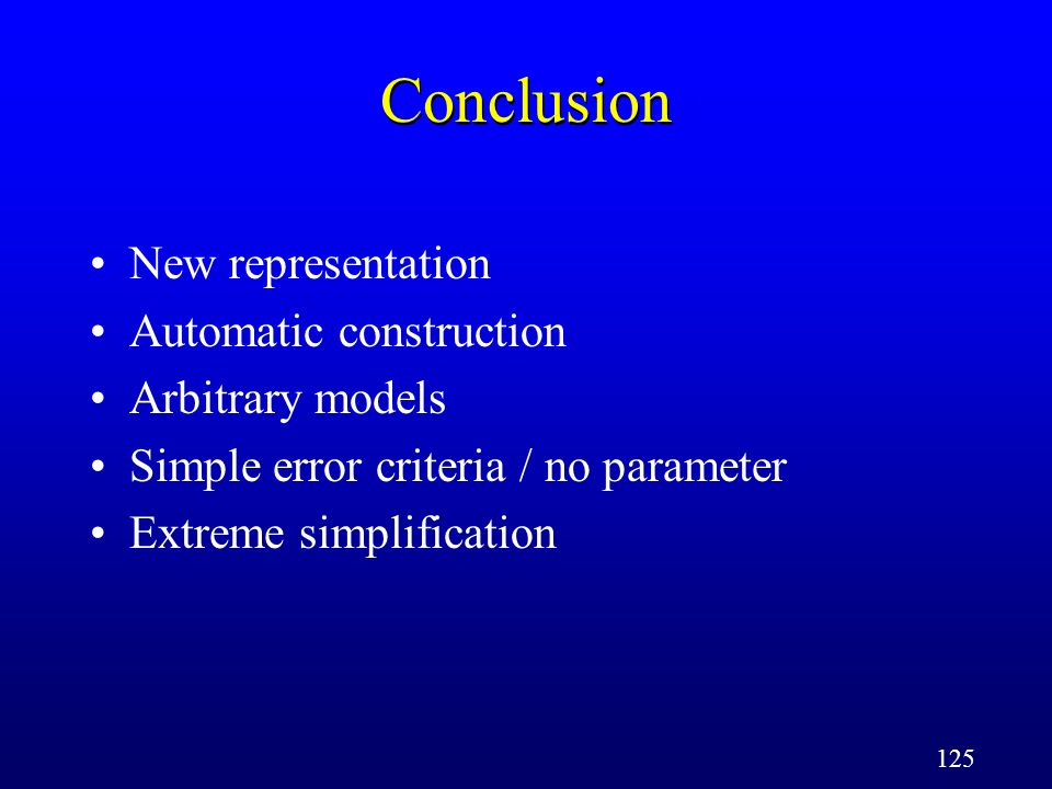125 Conclusion New representation Automatic construction Arbitrary models Simple error criteria / no parameter Extreme simplification