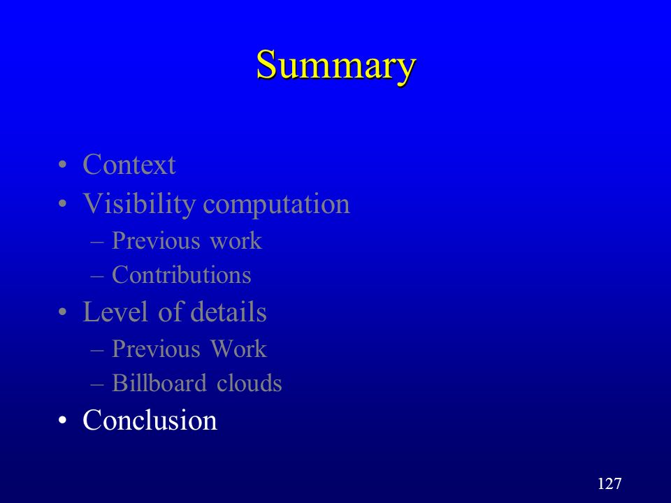 127 Summary Context Visibility computation –Previous work –Contributions Level of details –Previous Work –Billboard clouds Conclusion