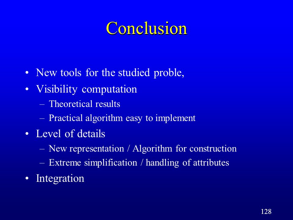 128 Conclusion New tools for the studied proble, Visibility computation –Theoretical results –Practical algorithm easy to implement Level of details –