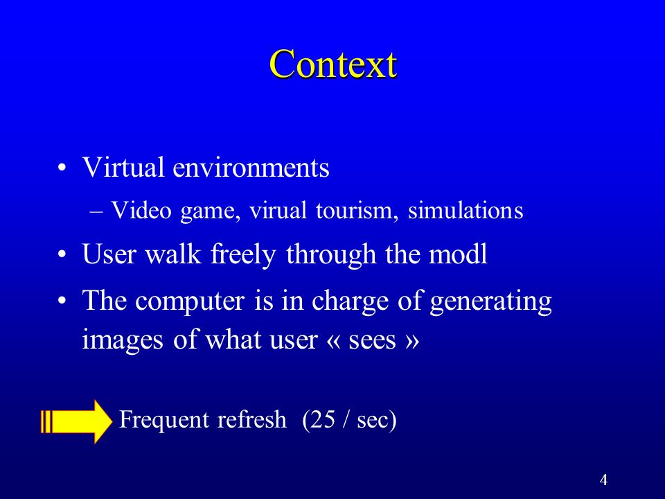 4 Context Virtual environments –Video game, virual tourism, simulations User walk freely through the modl The computer is in charge of generating imag