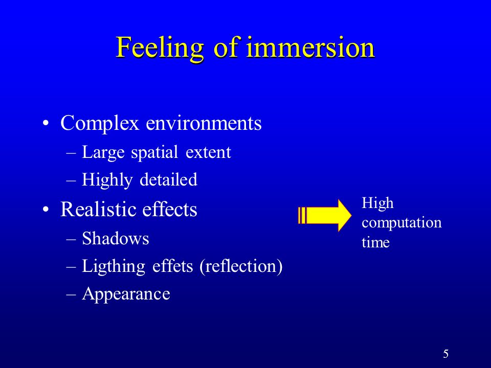 5 Feeling of immersion Complex environments –Large spatial extent –Highly detailed Realistic effects –Shadows –Ligthing effets (reflection) –Appearance High computation time