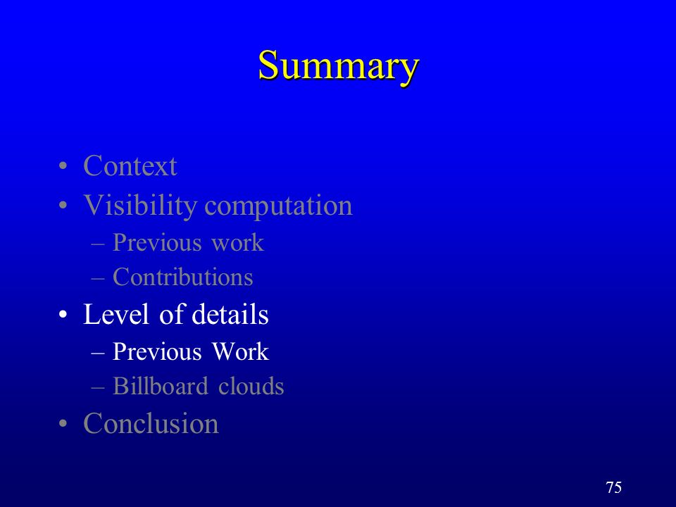 75 Summary Context Visibility computation –Previous work –Contributions Level of details –Previous Work –Billboard clouds Conclusion