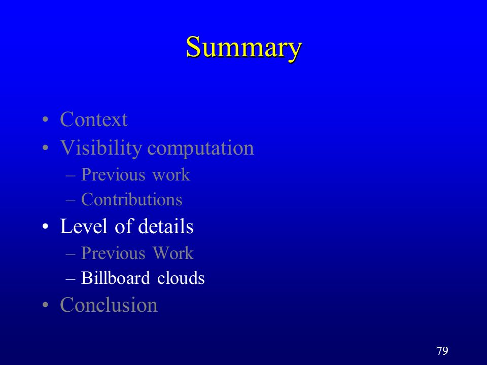 79 Summary Context Visibility computation –Previous work –Contributions Level of details –Previous Work –Billboard clouds Conclusion
