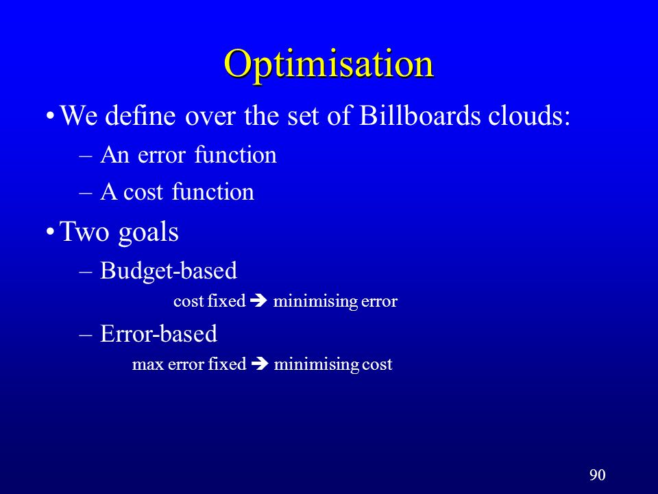 90 Optimisation We define over the set of Billboards clouds: –An error function –A cost function Two goals –Budget-based cost fixed minimising error –Error-based max error fixed minimising cost