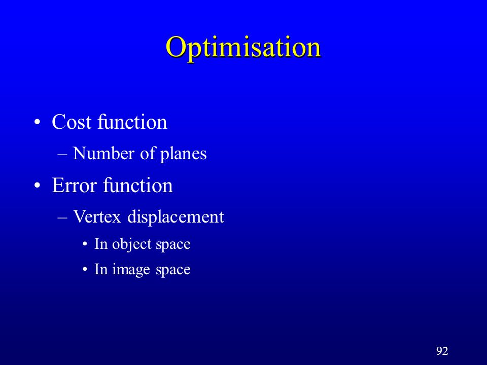 92 Optimisation Cost function –Number of planes Error function –Vertex displacement In object space In image space