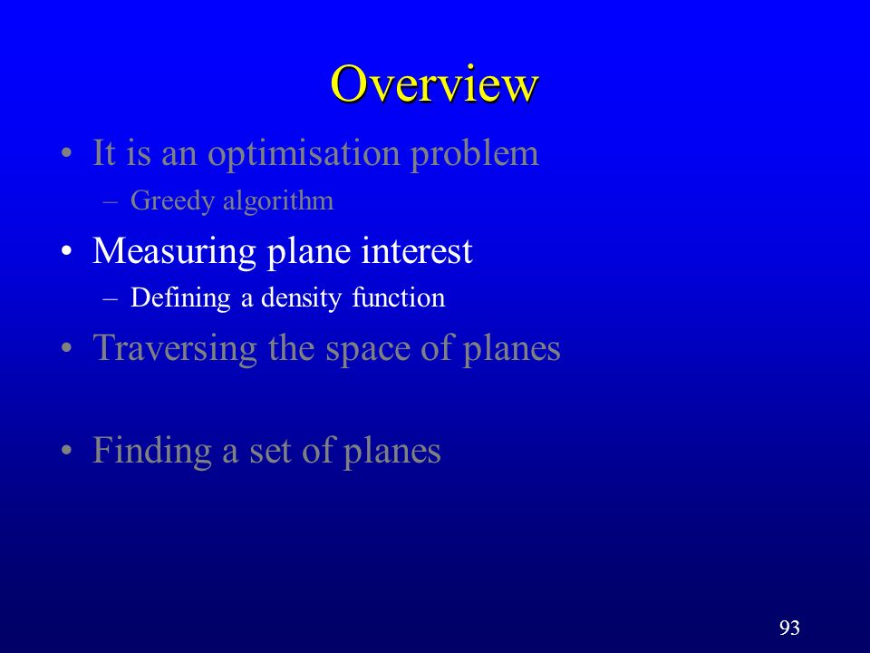 93 Overview It is an optimisation problem –Greedy algorithm Measuring plane interest –Defining a density function Traversing the space of planes Findi