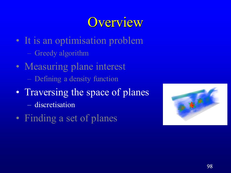 98 Overview It is an optimisation problem –Greedy algorithm Measuring plane interest –Defining a density function Traversing the space of planes –discretisation Finding a set of planes
