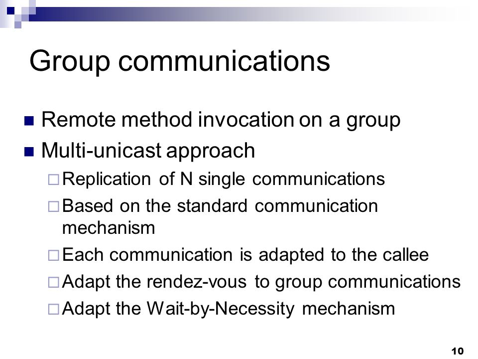 10 Group communications Remote method invocation on a group Multi-unicast approach Replication of N single communications Based on the standard communication mechanism Each communication is adapted to the callee Adapt the rendez-vous to group communications Adapt the Wait-by-Necessity mechanism