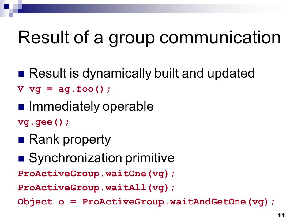 11 Result of a group communication Result is dynamically built and updated V vg = ag.foo(); Immediately operable vg.gee(); Rank property Synchronization primitive ProActiveGroup.waitOne(vg); ProActiveGroup.waitAll(vg); Object o = ProActiveGroup.waitAndGetOne(vg);