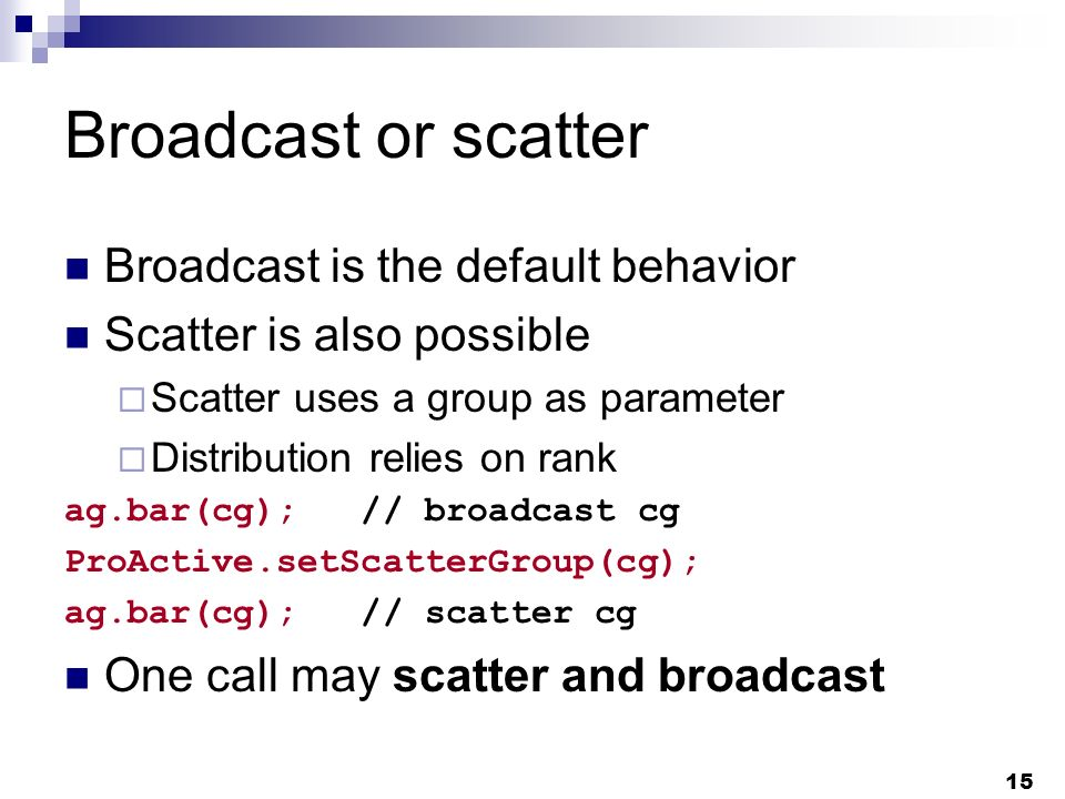 15 Broadcast or scatter Broadcast is the default behavior Scatter is also possible Scatter uses a group as parameter Distribution relies on rank ag.bar(cg); // broadcast cg ProActive.setScatterGroup(cg); ag.bar(cg); // scatter cg One call may scatter and broadcast