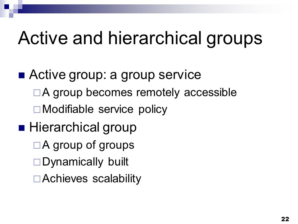 22 Active and hierarchical groups Active group: a group service A group becomes remotely accessible Modifiable service policy Hierarchical group A group of groups Dynamically built Achieves scalability