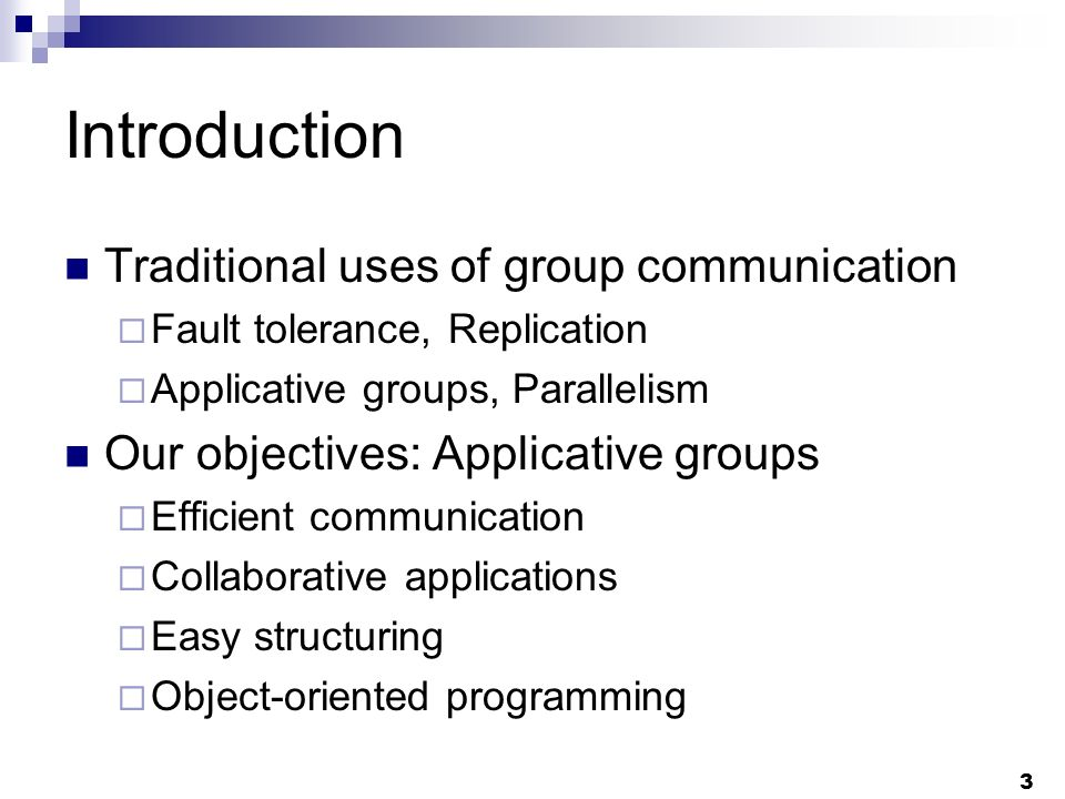 3 Introduction Traditional uses of group communication Fault tolerance, Replication Applicative groups, Parallelism Our objectives: Applicative groups Efficient communication Collaborative applications Easy structuring Object-oriented programming