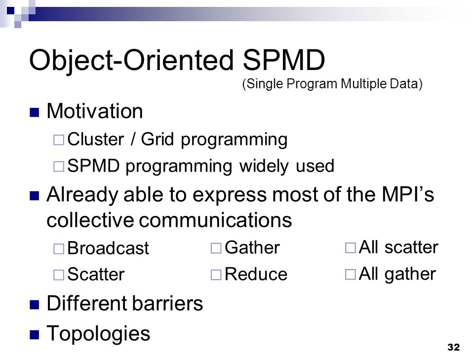 32 Object-Oriented SPMD Motivation Cluster / Grid programming SPMD programming widely used Already able to express most of the MPIs collective communications Broadcast Scatter Different barriers Topologies Gather Reduce (Single Program Multiple Data) All scatter All gather