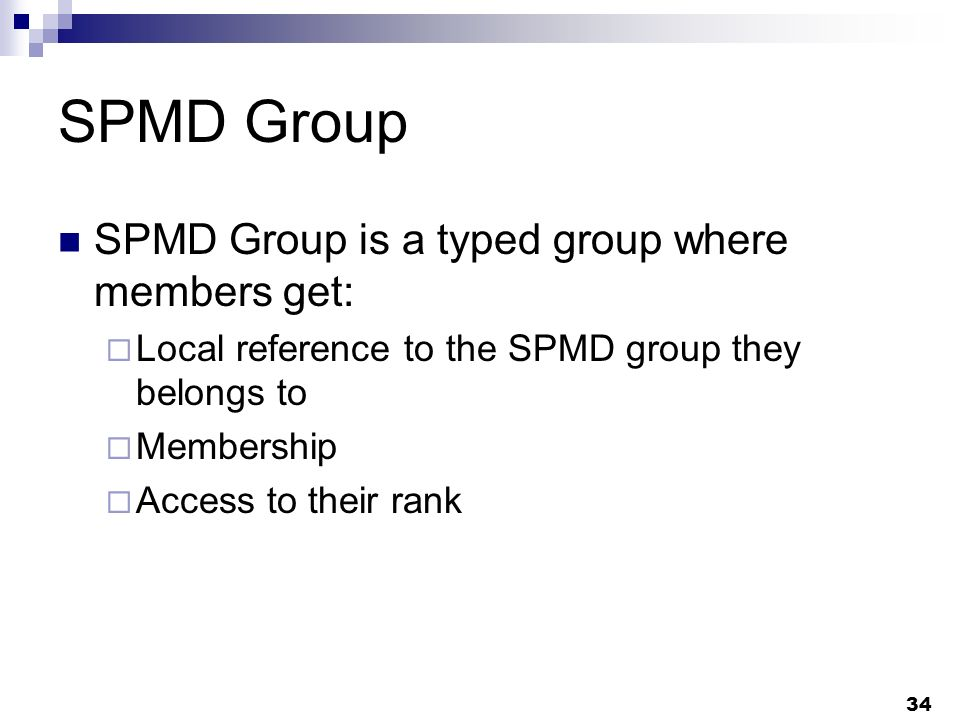 34 SPMD Group SPMD Group is a typed group where members get: Local reference to the SPMD group they belongs to Membership Access to their rank