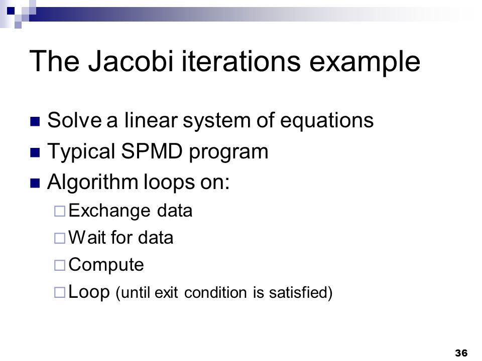 36 The Jacobi iterations example Solve a linear system of equations Typical SPMD program Algorithm loops on: Exchange data Wait for data Compute Loop (until exit condition is satisfied)