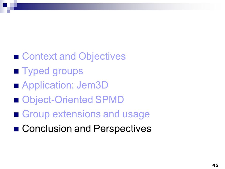 45 Context and Objectives Typed groups Application: Jem3D Object-Oriented SPMD Group extensions and usage Conclusion and Perspectives