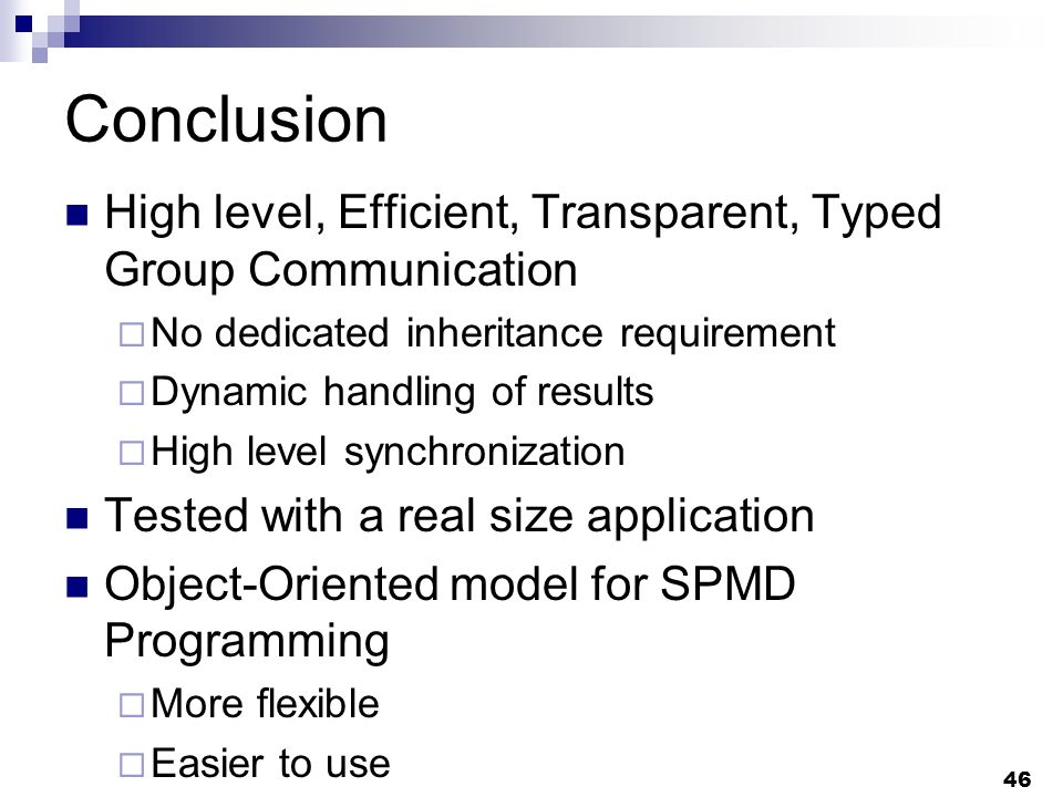 46 Conclusion High level, Efficient, Transparent, Typed Group Communication No dedicated inheritance requirement Dynamic handling of results High level synchronization Tested with a real size application Object-Oriented model for SPMD Programming More flexible Easier to use