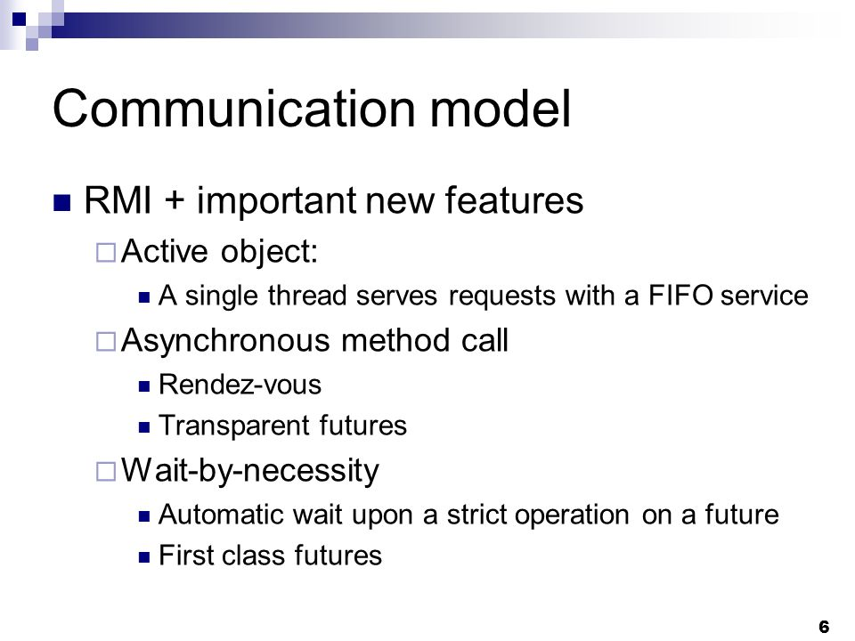 6 Communication model RMI + important new features Active object: A single thread serves requests with a FIFO service Asynchronous method call Rendez-vous Transparent futures Wait-by-necessity Automatic wait upon a strict operation on a future First class futures