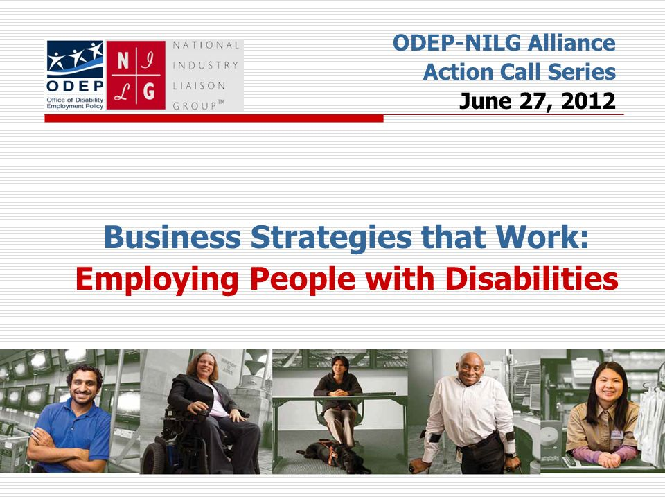 Business Strategies that Work: Employing People with Disabilities ODEP-NILG Alliance Action Call Series June 27, 2012
