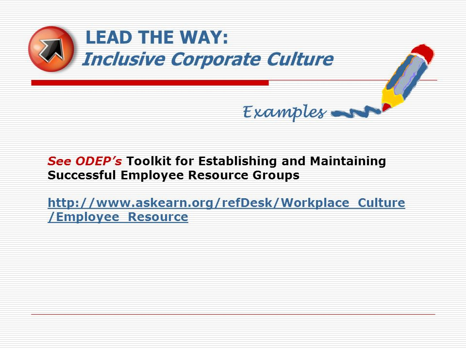 Examples LEAD THE WAY: Inclusive Corporate Culture See ODEPs Toolkit for Establishing and Maintaining Successful Employee Resource Groups http://www.a