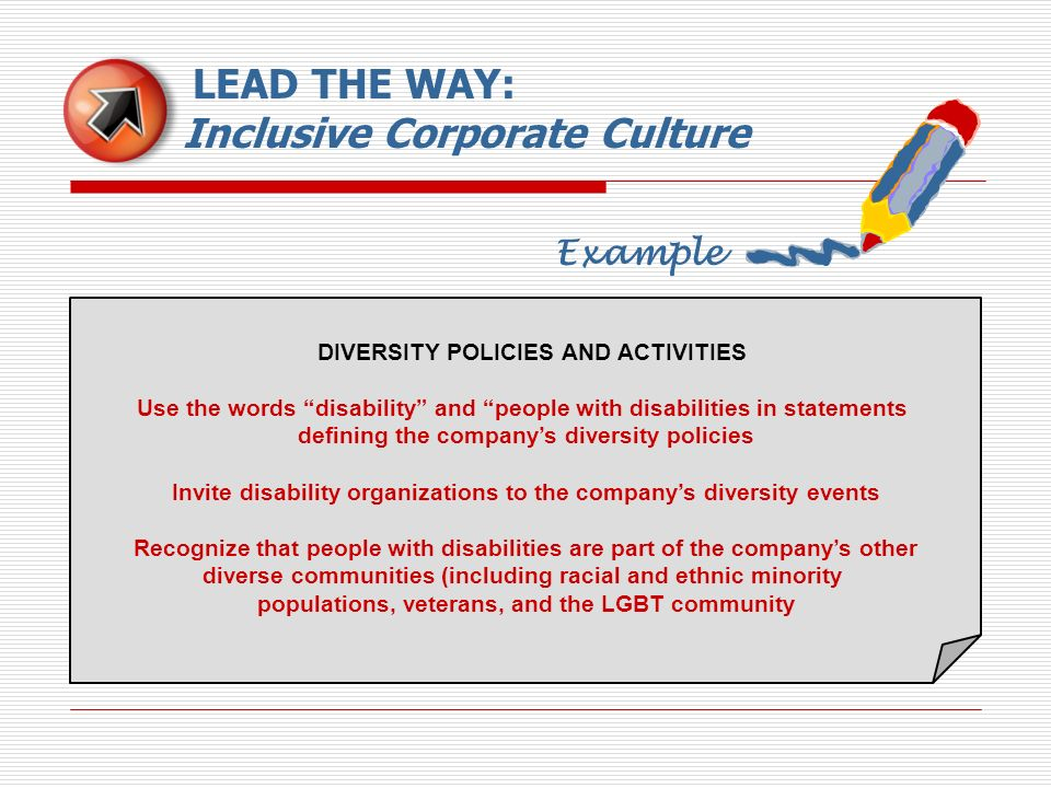 Example LEAD THE WAY: Inclusive Corporate Culture DIVERSITY POLICIES AND ACTIVITIES Use the words disability and people with disabilities in statement