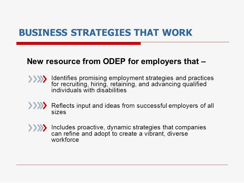 BUSINESS STRATEGIES THAT WORK New resource from ODEP for employers that – Identifies promising employment strategies and practices for recruiting, hir